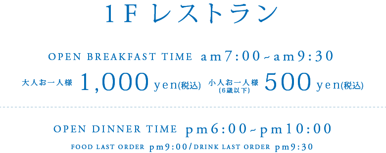 1Fレストラン OPEN BREAKFAST TIME am7:00 - am9:30 大人お一人様1,000yen(税込) 小人お一人様(6歳以下)500yen(税込) OPEN DINNER TIME pm6:00 - pm10:00 FOOD LAST ORDER pm9:00 / DRINK LAST ORDER pm9:30
