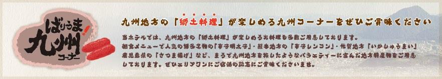 九州地方の「郷土料理」が楽しめる九州コーナーをぜひご賞味ください